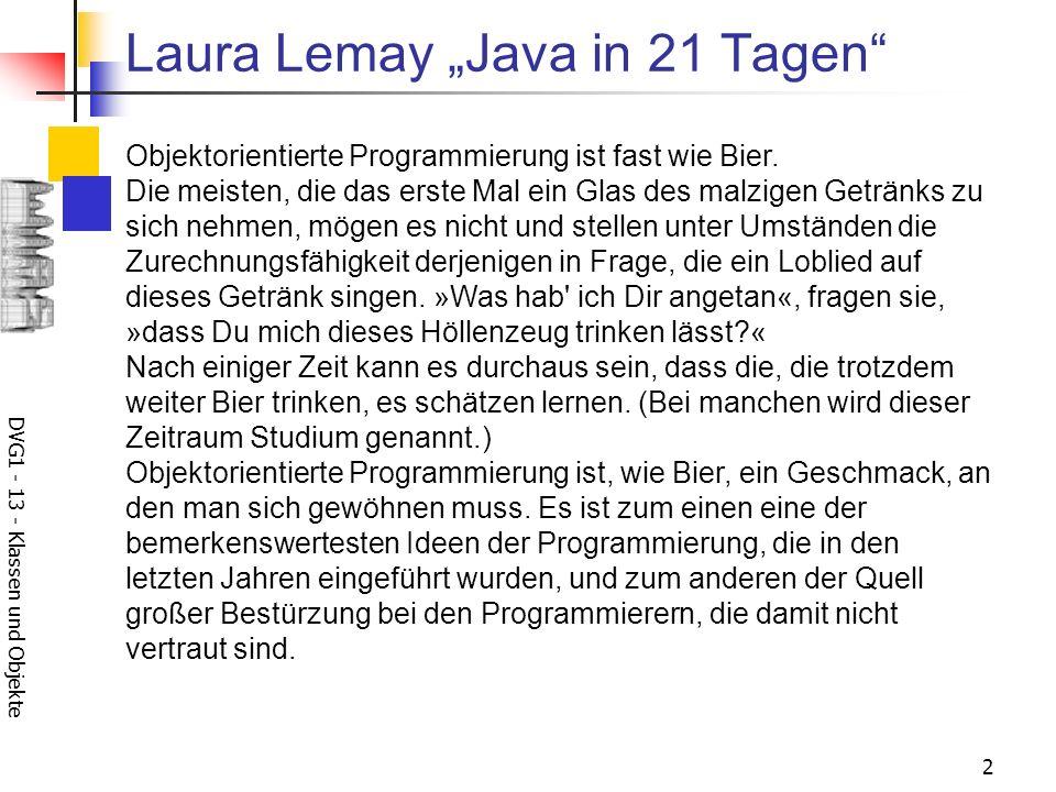 DVG1 - 13 - Klassen und Objekte 2 Laura Lemay Java in 21 Tagen Objektorientierte Programmierung ist fast wie Bier. Die meisten, die das erste Mal ein