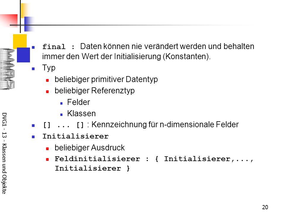 DVG1 - 13 - Klassen und Objekte 20 final : Daten können nie verändert werden und behalten immer den Wert der Initialisierung (Konstanten). Typ beliebi