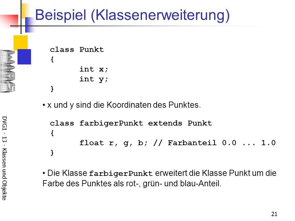 DVG1 - 13 - Klassen und Objekte 21 Beispiel (Klassenerweiterung) class Punkt { int x; int y; } x und y sind die Koordinaten des Punktes. class farbige
