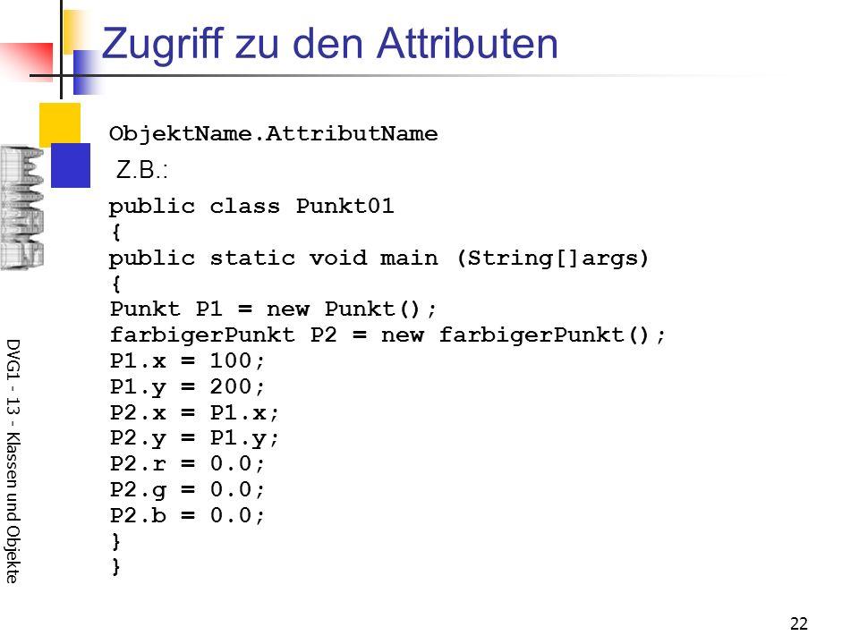 DVG1 - 13 - Klassen und Objekte 22 Zugriff zu den Attributen Z.B.: ObjektName.AttributName public class Punkt01 { public static void main (String[]args) { Punkt P1 = new Punkt(); farbigerPunkt P2 = new farbigerPunkt(); P1.x = 100; P1.y = 200; P2.x = P1.x; P2.y = P1.y; P2.r = 0.0; P2.g = 0.0; P2.b = 0.0; } }
