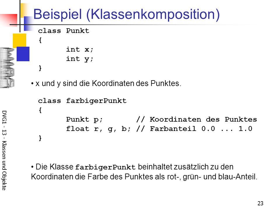 DVG1 - 13 - Klassen und Objekte 23 Beispiel (Klassenkomposition) class Punkt { int x; int y; } x und y sind die Koordinaten des Punktes. class farbige
