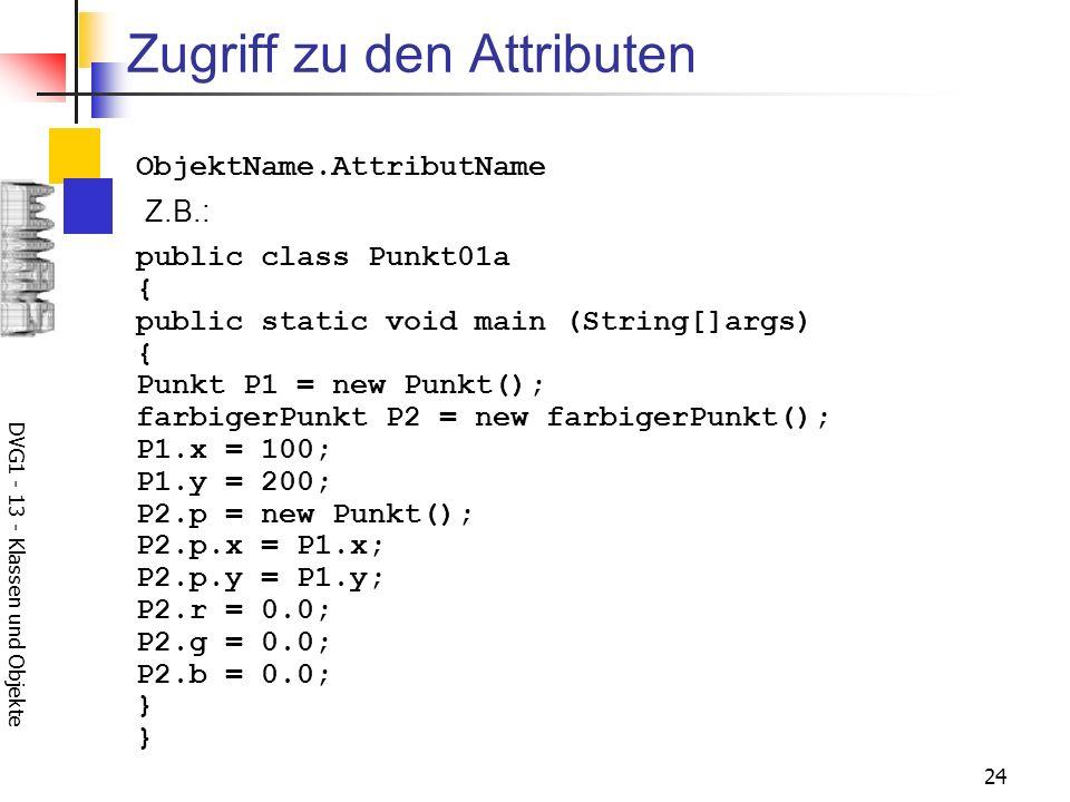 DVG1 - 13 - Klassen und Objekte 24 Zugriff zu den Attributen Z.B.: ObjektName.AttributName public class Punkt01a { public static void main (String[]args) { Punkt P1 = new Punkt(); farbigerPunkt P2 = new farbigerPunkt(); P1.x = 100; P1.y = 200; P2.p = new Punkt(); P2.p.x = P1.x; P2.p.y = P1.y; P2.r = 0.0; P2.g = 0.0; P2.b = 0.0; } }
