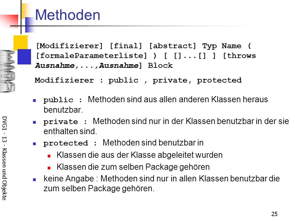 DVG1 - 13 - Klassen und Objekte 25 Methoden public : Methoden sind aus allen anderen Klassen heraus benutzbar. private : Methoden sind nur in der Klas