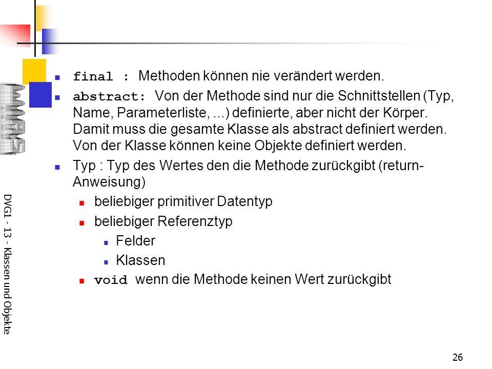 DVG1 - 13 - Klassen und Objekte 26 final : Methoden können nie verändert werden. abstract: Von der Methode sind nur die Schnittstellen (Typ, Name, Par