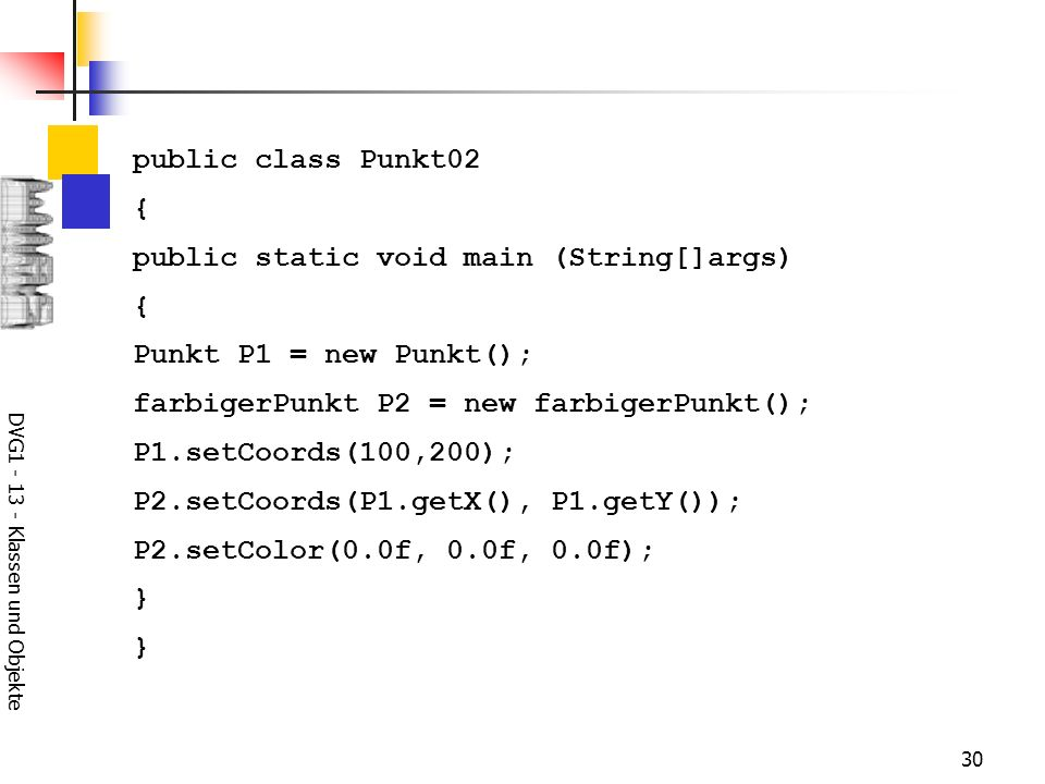 DVG1 - 13 - Klassen und Objekte 30 public class Punkt02 { public static void main (String[]args) { Punkt P1 = new Punkt(); farbigerPunkt P2 = new farbigerPunkt(); P1.setCoords(100,200); P2.setCoords(P1.getX(), P1.getY()); P2.setColor(0.0f, 0.0f, 0.0f); } }