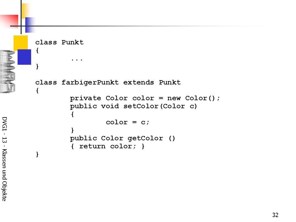 DVG1 - 13 - Klassen und Objekte 32 class Punkt {... } class farbigerPunkt extends Punkt { private Color color = new Color(); public void setColor(Colo