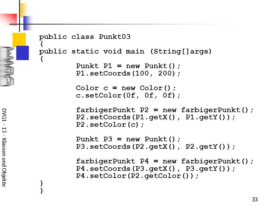 DVG1 - 13 - Klassen und Objekte 33 public class Punkt03 { public static void main (String[]args) { Punkt P1 = new Punkt(); P1.setCoords(100, 200); Color c = new Color(); c.setColor(0f, 0f, 0f); farbigerPunkt P2 = new farbigerPunkt(); P2.setCoords(P1.getX(), P1.getY()); P2.setColor(c); Punkt P3 = new Punkt(); P3.setCoords(P2.getX(), P2.getY()); farbigerPunkt P4 = new farbigerPunkt(); P4.setCoords(P3.getX(), P3.getY()); P4.setColor(P2.getColor()); }