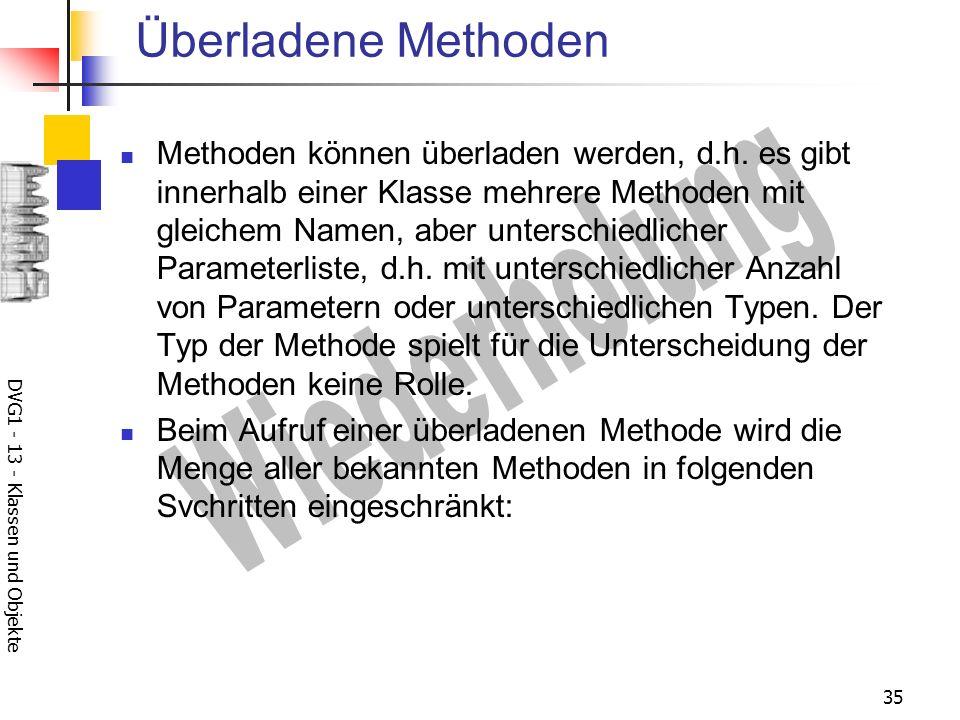 DVG1 - 13 - Klassen und Objekte 35 Überladene Methoden Methoden können überladen werden, d.h.