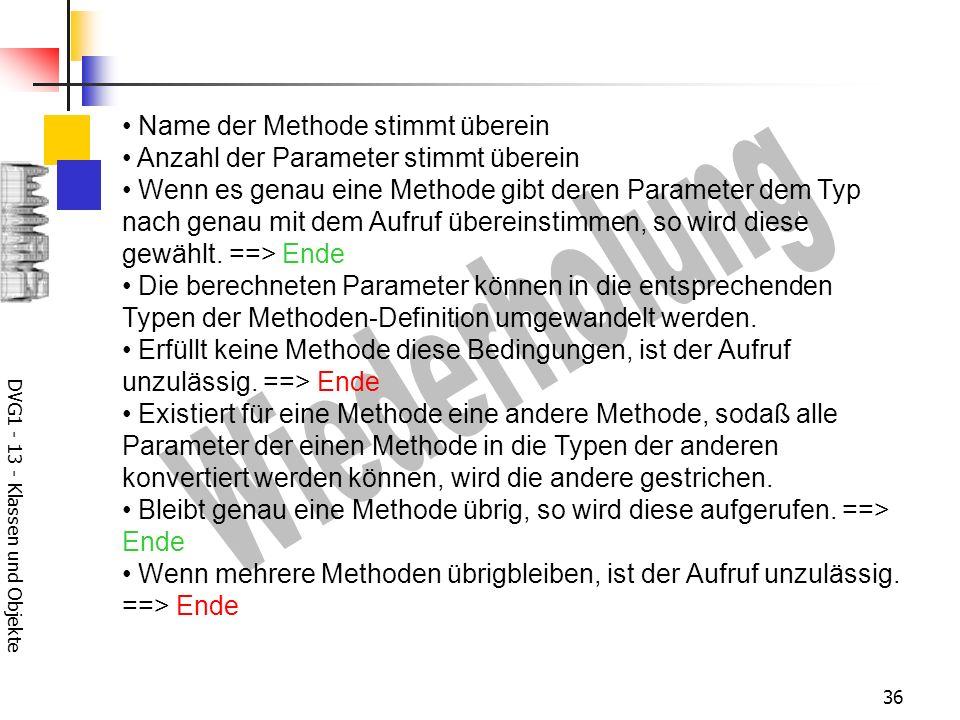 DVG1 - 13 - Klassen und Objekte 36 Name der Methode stimmt überein Anzahl der Parameter stimmt überein Wenn es genau eine Methode gibt deren Parameter dem Typ nach genau mit dem Aufruf übereinstimmen, so wird diese gewählt.