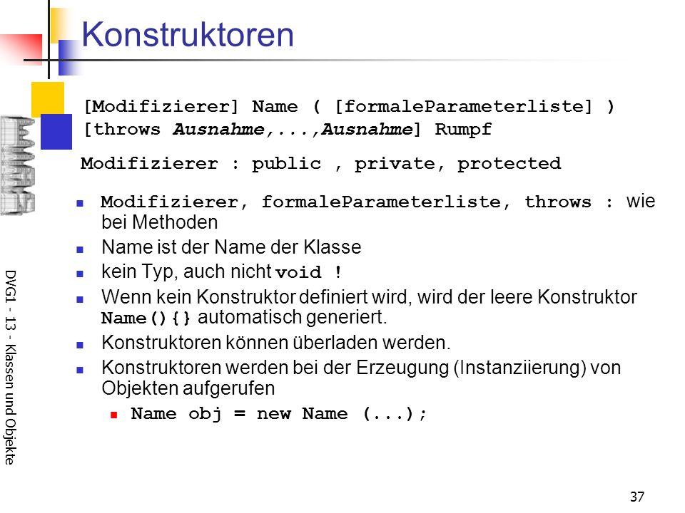 DVG1 - 13 - Klassen und Objekte 37 Konstruktoren Modifizierer, formaleParameterliste, throws : wie bei Methoden Name ist der Name der Klasse kein Typ, auch nicht void .