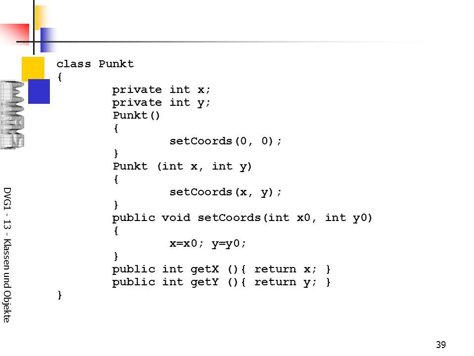 DVG1 - 13 - Klassen und Objekte 39 class Punkt { private int x; private int y; Punkt() { setCoords(0, 0); } Punkt (int x, int y) { setCoords(x, y); } public void setCoords(int x0, int y0) { x=x0; y=y0; } public int getX (){ return x; } public int getY (){ return y; } }