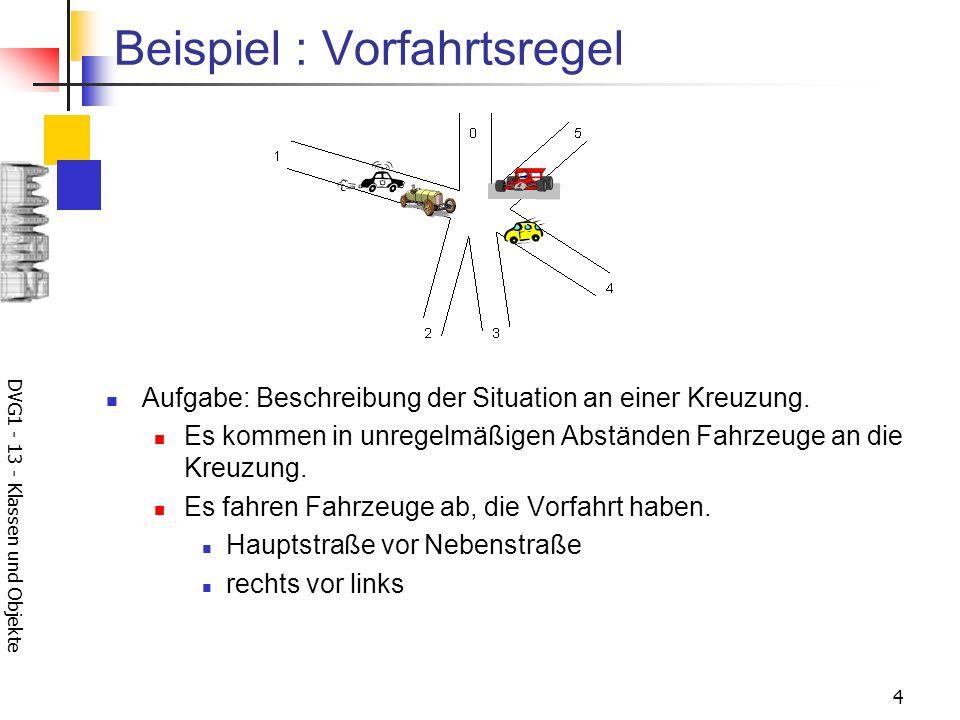 DVG1 - 13 - Klassen und Objekte 4 Beispiel : Vorfahrtsregel Aufgabe: Beschreibung der Situation an einer Kreuzung. Es kommen in unregelmäßigen Abständ