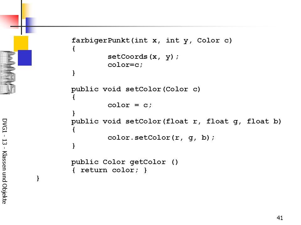 DVG1 - 13 - Klassen und Objekte 41 farbigerPunkt(int x, int y, Color c) { setCoords(x, y); color=c; } public void setColor(Color c) { color = c; } public void setColor(float r, float g, float b) { color.setColor(r, g, b); } public Color getColor () { return color; } }