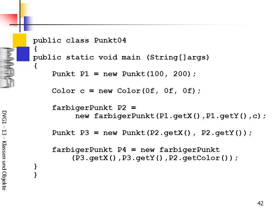 DVG1 - 13 - Klassen und Objekte 42 public class Punkt04 { public static void main (String[]args) { Punkt P1 = new Punkt(100, 200); Color c = new Color(0f, 0f, 0f); farbigerPunkt P2 = new farbigerPunkt(P1.getX(),P1.getY(),c); Punkt P3 = new Punkt(P2.getX(), P2.getY()); farbigerPunkt P4 = new farbigerPunkt (P3.getX(),P3.getY(),P2.getColor()); }