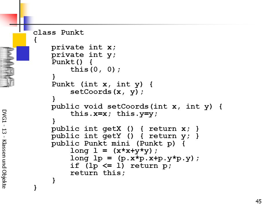 DVG1 - 13 - Klassen und Objekte 45 class Punkt { private int x; private int y; Punkt() { this(0, 0); } Punkt (int x, int y) { setCoords(x, y); } public void setCoords(int x, int y) { this.x=x; this.y=y; } public int getX () { return x; } public int getY () { return y; } public Punkt mini (Punkt p) { long l = (x*x+y*y); long lp = (p.x*p.x+p.y*p.y); if (lp <= l) return p; return this; }