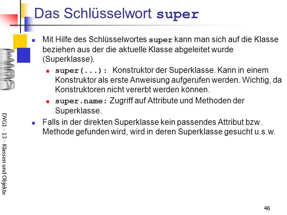 DVG1 - 13 - Klassen und Objekte 46 Das Schlüsselwort super Mit Hilfe des Schlüsselwortes super kann man sich auf die Klasse beziehen aus der die aktuelle Klasse abgeleitet wurde (Superklasse).