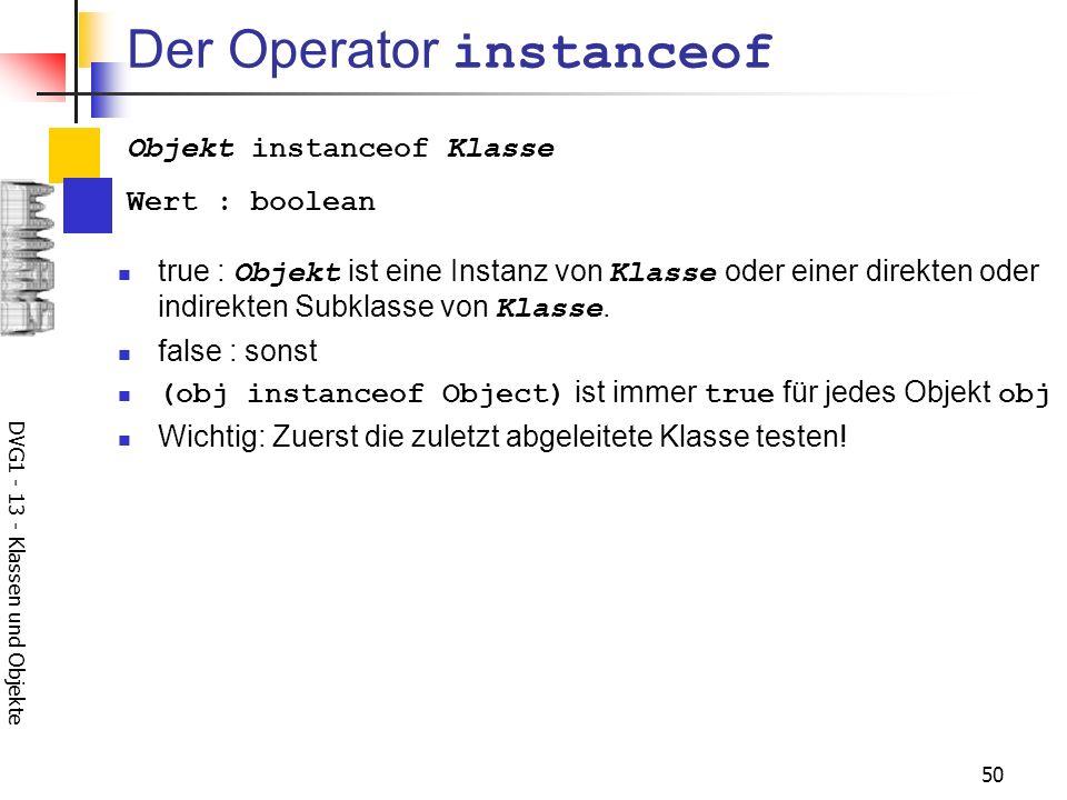 DVG1 - 13 - Klassen und Objekte 50 Der Operator instanceof true : Objekt ist eine Instanz von Klasse oder einer direkten oder indirekten Subklasse von Klasse.
