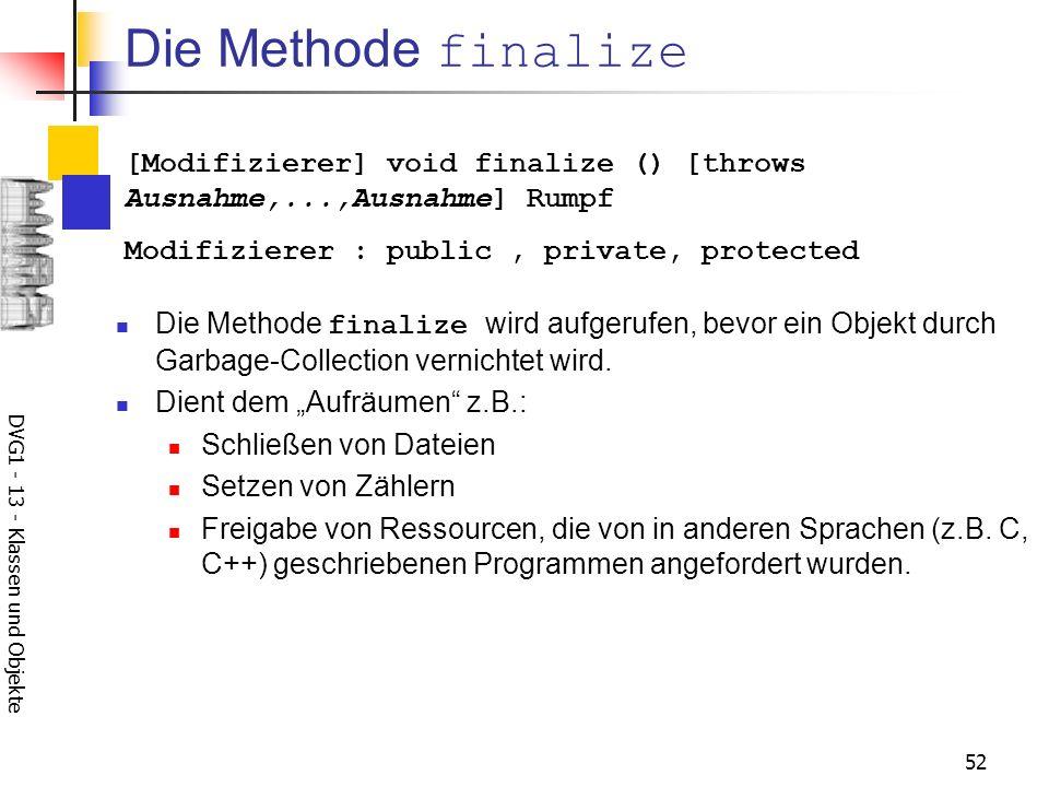 DVG1 - 13 - Klassen und Objekte 52 Die Methode finalize Die Methode finalize wird aufgerufen, bevor ein Objekt durch Garbage-Collection vernichtet wird.
