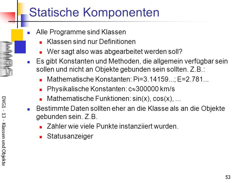 DVG1 - 13 - Klassen und Objekte 53 Statische Komponenten Alle Programme sind Klassen Klassen sind nur Definitionen Wer sagt also was abgearbeitet werden soll.