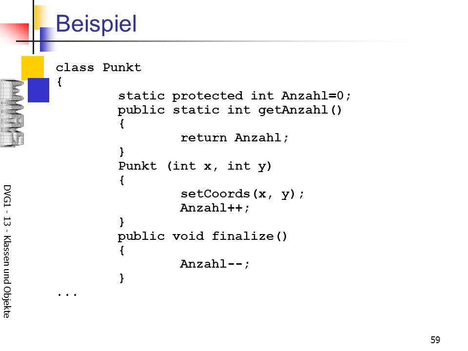 DVG1 - 13 - Klassen und Objekte 59 Beispiel class Punkt { static protected int Anzahl=0; public static int getAnzahl() { return Anzahl; } Punkt (int x, int y) { setCoords(x, y); Anzahl++; } public void finalize() { Anzahl--; }...