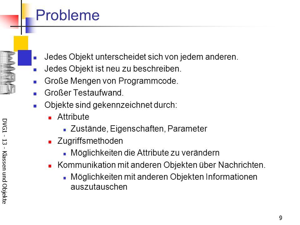 DVG1 - 13 - Klassen und Objekte 9 Probleme Jedes Objekt unterscheidet sich von jedem anderen. Jedes Objekt ist neu zu beschreiben. Große Mengen von Pr