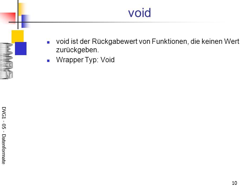 DVG1 - 05 - Datenformate 10 void void ist der Rückgabewert von Funktionen, die keinen Wert zurückgeben. Wrapper Typ: Void
