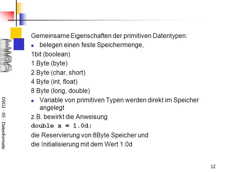 DVG1 - 05 - Datenformate 12 Gemeinsame Eigenschaften der primitiven Datentypen: belegen einen feste Speichermenge, 1bit (boolean) 1 Byte (byte) 2 Byte