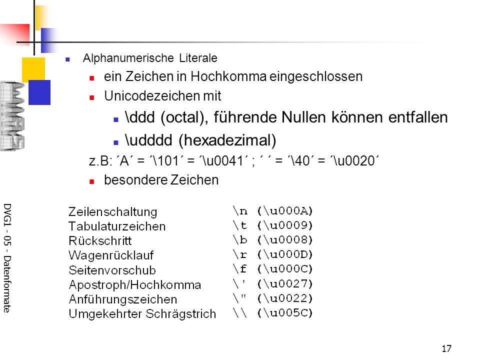 DVG1 - 05 - Datenformate 17 Alphanumerische Literale ein Zeichen in Hochkomma eingeschlossen Unicodezeichen mit \ddd (octal), führende Nullen können e