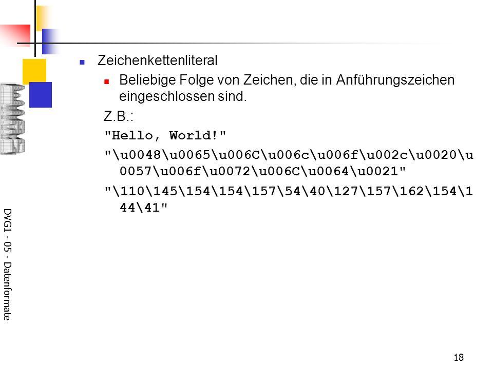 DVG1 - 05 - Datenformate 18 Zeichenkettenliteral Beliebige Folge von Zeichen, die in Anführungszeichen eingeschlossen sind. Z.B.: