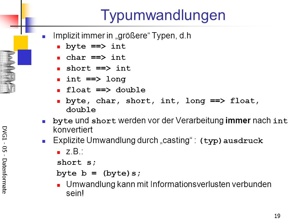 DVG1 - 05 - Datenformate 19 Typumwandlungen Implizit immer in größere Typen, d.h byte ==> int char ==> int short ==> int int ==> long float ==> double