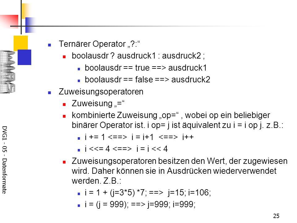 DVG1 - 05 - Datenformate 25 Ternärer Operator ?: boolausdr ? ausdruck1 : ausdruck2 ; boolausdr == true ==> ausdruck1 boolausdr == false ==> ausdruck2