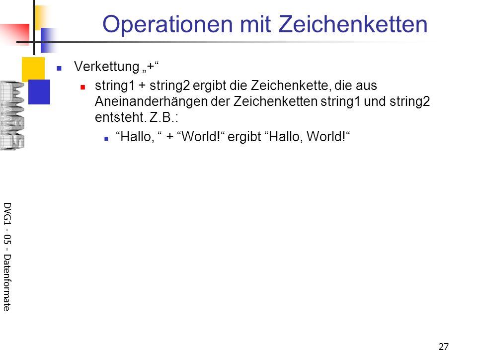 DVG1 - 05 - Datenformate 27 Operationen mit Zeichenketten Verkettung + string1 + string2 ergibt die Zeichenkette, die aus Aneinanderhängen der Zeichen