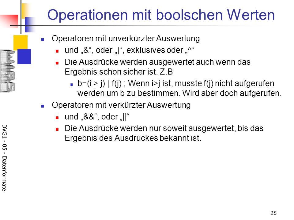 DVG1 - 05 - Datenformate 28 Operationen mit boolschen Werten Operatoren mit unverkürzter Auswertung und &, oder |, exklusives oder ^ Die Ausdrücke wer
