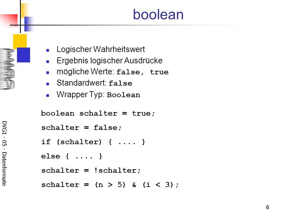 DVG1 - 05 - Datenformate 6 boolean Logischer Wahrheitswert Ergebnis logischer Ausdrücke mögliche Werte: false, true Standardwert: false Wrapper Typ: B