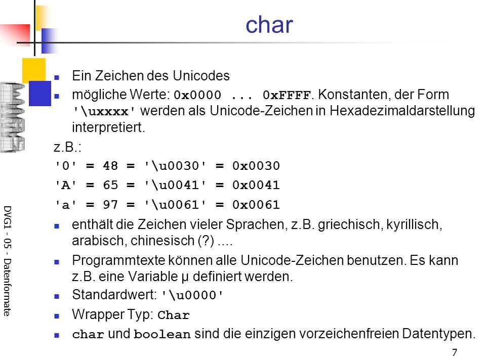 DVG1 - 05 - Datenformate 7 char Ein Zeichen des Unicodes mögliche Werte: 0x0000... 0xFFFF. Konstanten, der Form '\uxxxx' werden als Unicode-Zeichen in