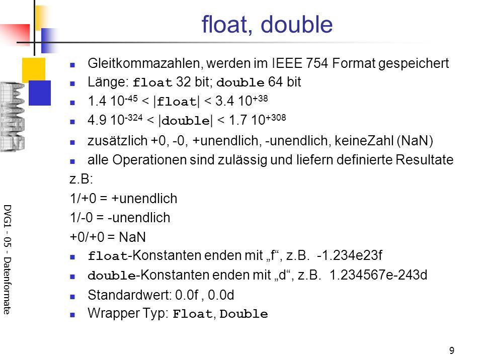 DVG1 - 05 - Datenformate 9 float, double Gleitkommazahlen, werden im IEEE 754 Format gespeichert Länge: float 32 bit; double 64 bit 1.4 10 -45 < | flo