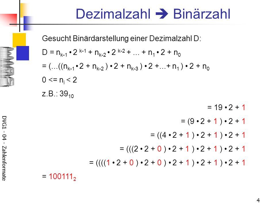 DVG1 - 04 - Zahlenformate 4 Dezimalzahl Binärzahl Gesucht Binärdarstellung einer Dezimalzahl D: D = n k-1 2 k-1 + n k-2 2 k-2 +...