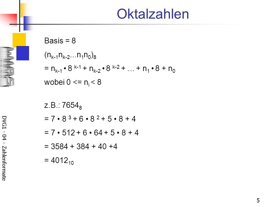 DVG1 - 04 - Zahlenformate 5 Oktalzahlen Basis = 8 (n k-1 n k-2...n 1 n 0 ) 8 = n k-1 8 k-1 + n k-2 8 k-2 +...