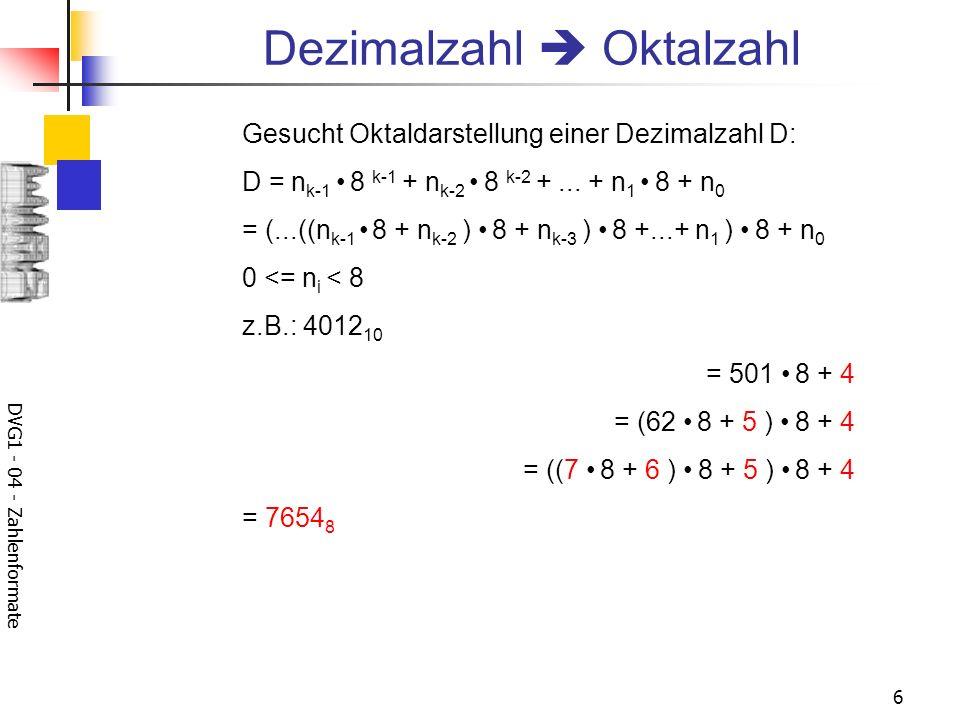DVG1 - 04 - Zahlenformate 6 Dezimalzahl Oktalzahl Gesucht Oktaldarstellung einer Dezimalzahl D: D = n k-1 8 k-1 + n k-2 8 k-2 +...