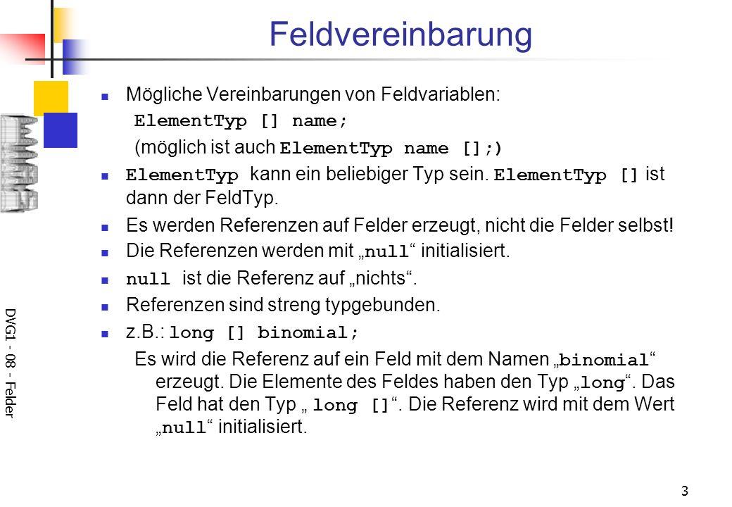 DVG1 - 08 - Felder 3 Feldvereinbarung Mögliche Vereinbarungen von Feldvariablen: ElementTyp [] name; (möglich ist auch ElementTyp name [];) ElementTyp kann ein beliebiger Typ sein.