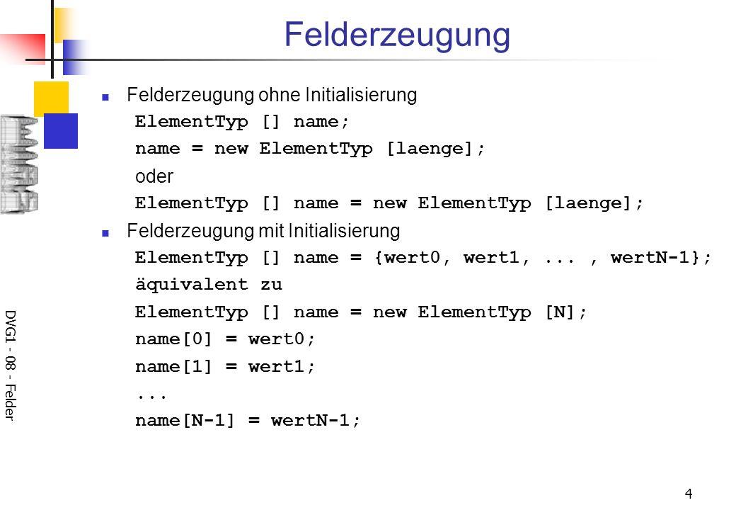 DVG1 - 08 - Felder 4 Felderzeugung Felderzeugung ohne Initialisierung ElementTyp [] name; name = new ElementTyp [laenge]; oder ElementTyp [] name = new ElementTyp [laenge]; Felderzeugung mit Initialisierung ElementTyp [] name = {wert0, wert1,..., wertN-1}; äquivalent zu ElementTyp [] name = new ElementTyp [N]; name[0] = wert0; name[1] = wert1;...