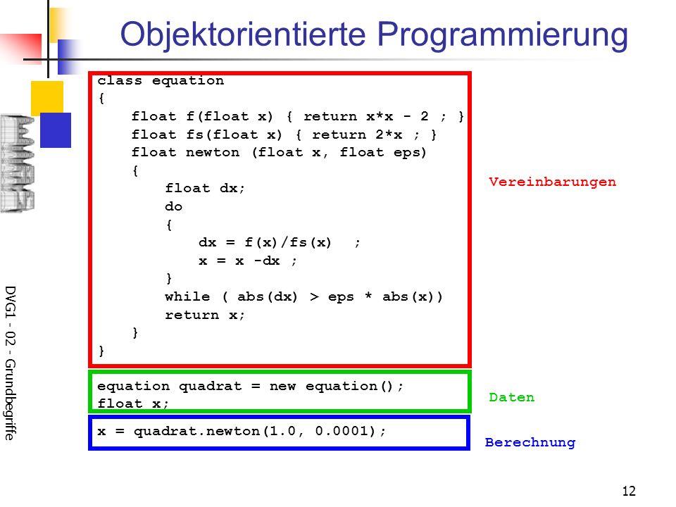 DVG1 - 02 - Grundbegriffe 12 Objektorientierte Programmierung class equation { float f(float x) { return x*x - 2 ; } float fs(float x) { return 2*x ;