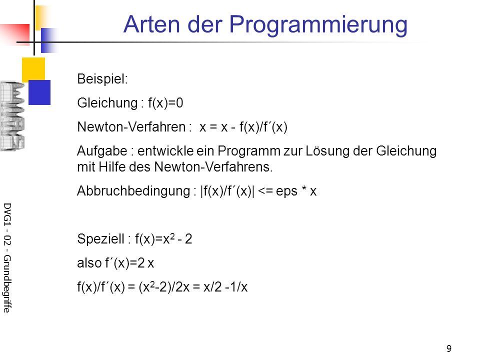 DVG1 - 02 - Grundbegriffe 9 Arten der Programmierung Beispiel: Gleichung : f(x)=0 Newton-Verfahren : x = x - f(x)/f´(x) Aufgabe : entwickle ein Progra
