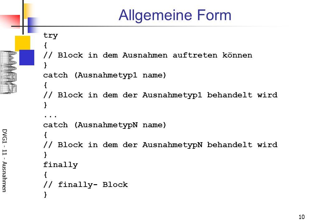 DVG1 - 11 - Ausnahmen 10 Allgemeine Form try { // Block in dem Ausnahmen auftreten können } catch (Ausnahmetyp1 name) { // Block in dem der Ausnahmetyp1 behandelt wird }...