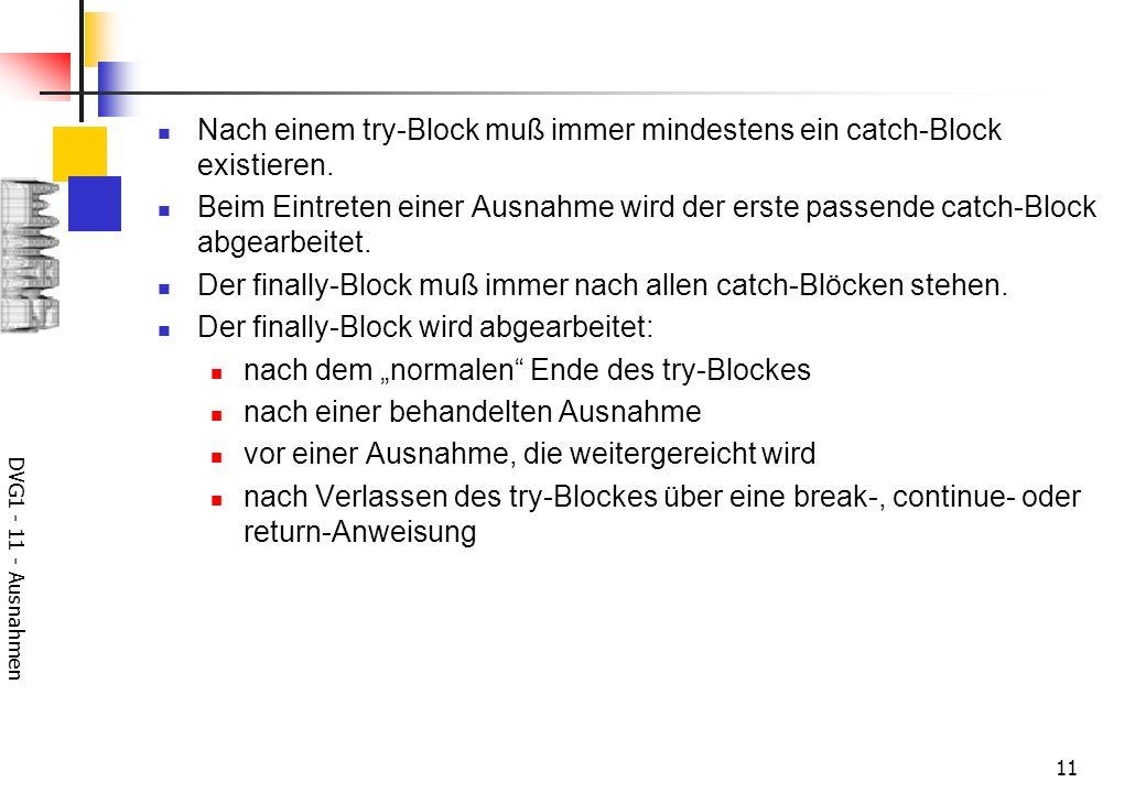 DVG1 - 11 - Ausnahmen 11 Nach einem try-Block muß immer mindestens ein catch-Block existieren. Beim Eintreten einer Ausnahme wird der erste passende c