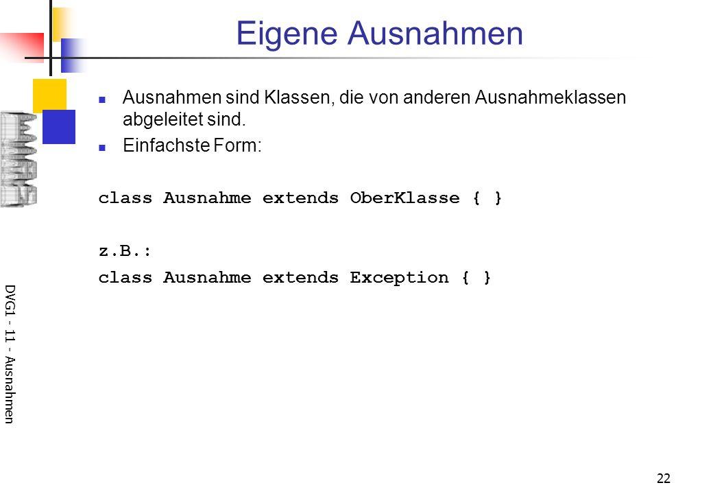 DVG1 - 11 - Ausnahmen 22 Eigene Ausnahmen Ausnahmen sind Klassen, die von anderen Ausnahmeklassen abgeleitet sind. Einfachste Form: class Ausnahme ext