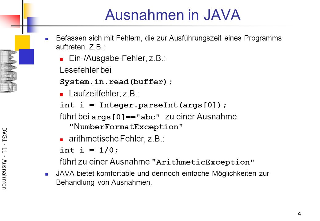 DVG1 - 11 - Ausnahmen 4 Ausnahmen in JAVA Befassen sich mit Fehlern, die zur Ausführungszeit eines Programms auftreten. Z.B.: Ein-/Ausgabe-Fehler, z.B