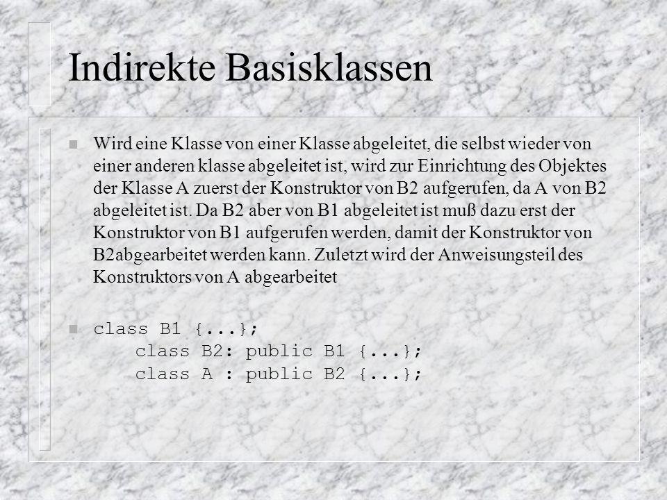 Indirekte Basisklassen n Wird eine Klasse von einer Klasse abgeleitet, die selbst wieder von einer anderen klasse abgeleitet ist, wird zur Einrichtung des Objektes der Klasse A zuerst der Konstruktor von B2 aufgerufen, da A von B2 abgeleitet ist.