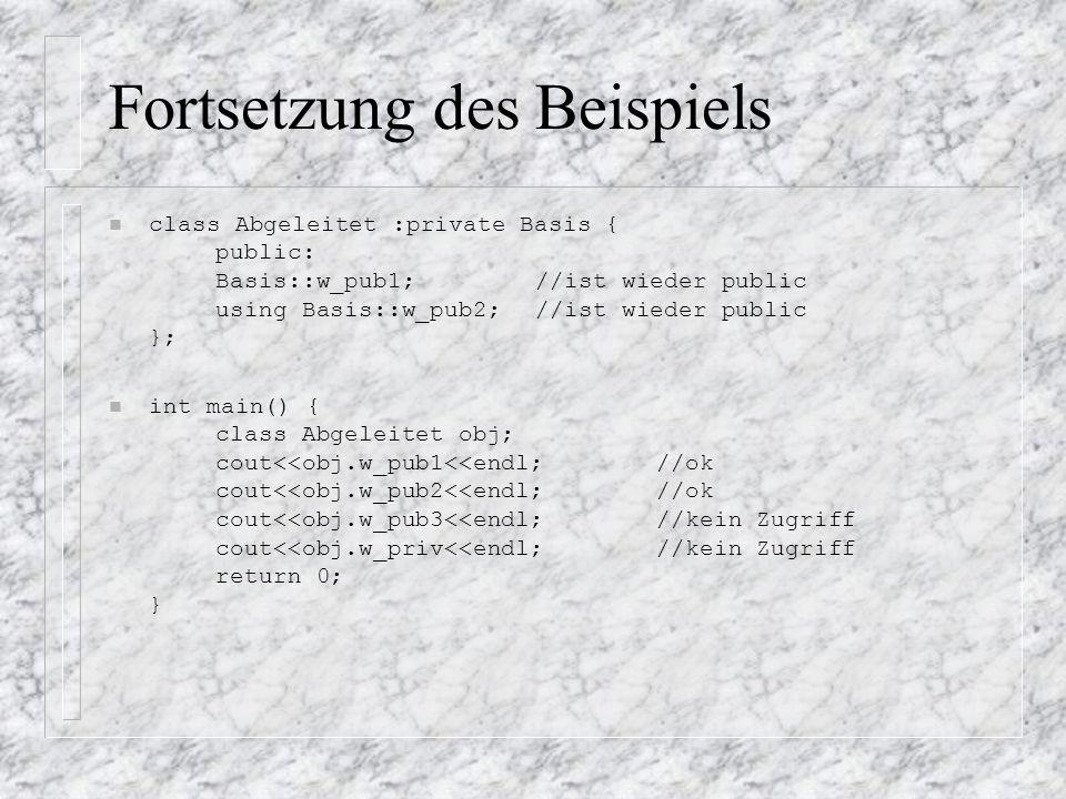 Fortsetzung des Beispiels n class Abgeleitet :private Basis { public: Basis::w_pub1;//ist wieder public using Basis::w_pub2;//ist wieder public }; int main() { class Abgeleitet obj; cout<<obj.w_pub1<<endl; //ok cout<<obj.w_pub2<<endl; //ok cout<<obj.w_pub3<<endl; //kein Zugriff cout<<obj.w_priv<<endl; //kein Zugriff return 0; }
