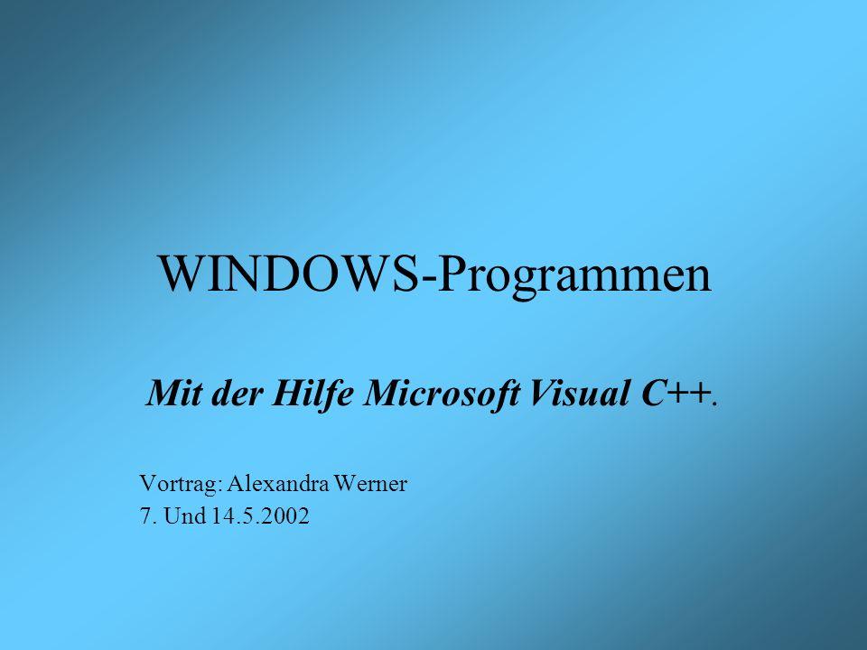 WINDOWS-Programmen Mit der Hilfe Microsoft Visual C++. Vortrag: Alexandra Werner 7. Und 14.5.2002